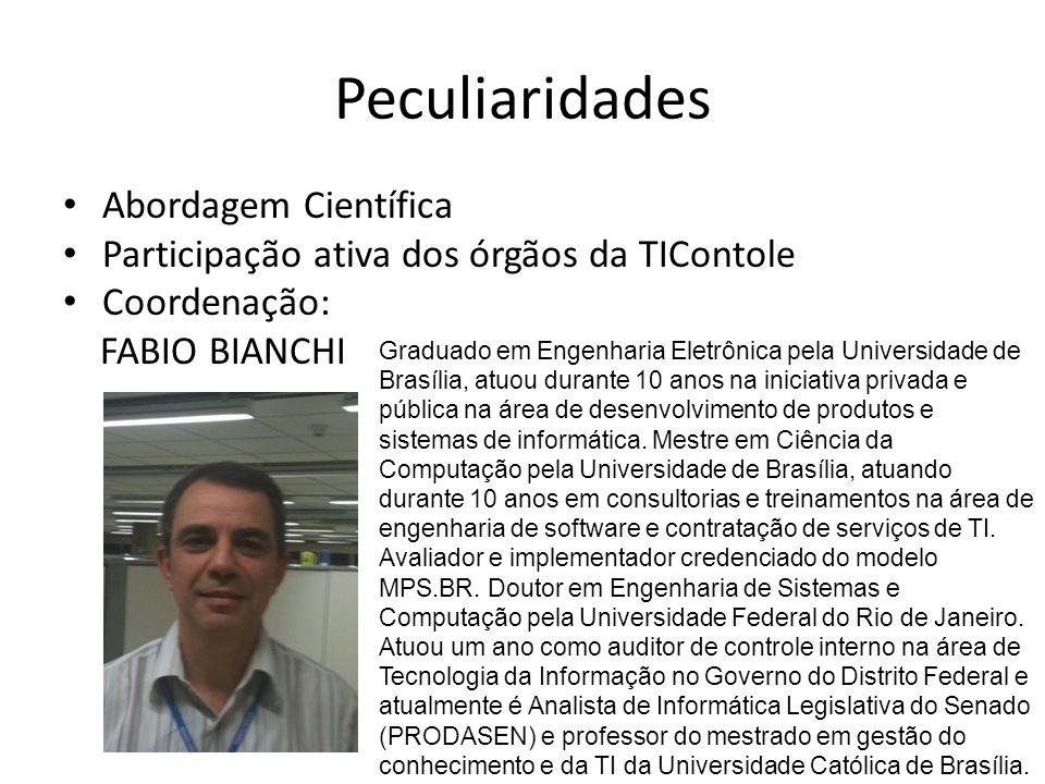 Peculiaridades Abordagem Científica Participação ativa dos órgãos da TIContole Coordenação: FABIO BIANCHI Graduado em Engenharia Eletrônica pela Universidade de Brasília, atuou durante 10 anos na iniciativa privada e pública na área de desenvolvimento de produtos e sistemas de informática.