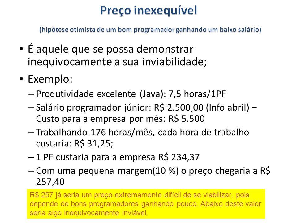 É aquele que se possa demonstrar inequivocamente a sua inviabilidade; Exemplo: – Produtividade excelente (Java): 7,5 horas/1PF – Salário programador júnior: R$ 2.500,00 (Info abril) – Custo para a empresa por mês: R$ 5.500 – Trabalhando 176 horas/mês, cada hora de trabalho custaria: R$ 31,25; – 1 PF custaria para a empresa R$ 234,37 – Com uma pequena margem(10 %) o preço chegaria a R$ 257,40 R$ 257 já seria um preço extremamente difícil de se viabilizar, pois depende de bons programadores ganhando pouco.