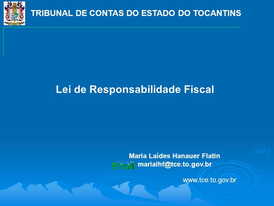 TRIBUNAL DE CONTAS DO ESTADO DO TOCANTINS Maria Laídes Hanauer Flatin marialhf@tce.to.gov.br Lei de Responsabilidade Fiscal www.tce.to.gov.br