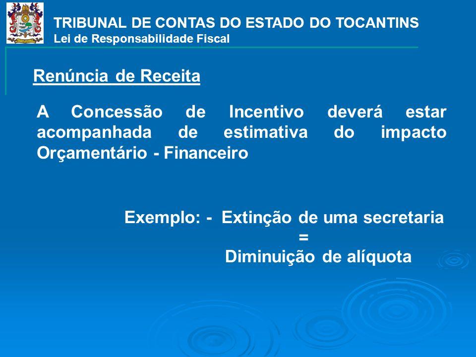 TRIBUNAL DE CONTAS DO ESTADO DO TOCANTINS Lei de Responsabilidade Fiscal Exemplo: - Extinção de uma secretaria = Diminuição de alíquota A Concessão de Incentivo deverá estar acompanhada de estimativa do impacto Orçamentário - Financeiro Renúncia de Receita
