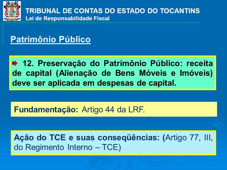 Fundamentação: Artigo 44 da LRF. TRIBUNAL DE CONTAS DO ESTADO DO TOCANTINS Lei de Responsabilidade Fiscal 12. Preservação do Patrimônio Público: recei