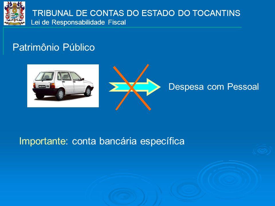TRIBUNAL DE CONTAS DO ESTADO DO TOCANTINS Lei de Responsabilidade Fiscal Despesa com Pessoal Importante: conta bancária específica Patrimônio Público