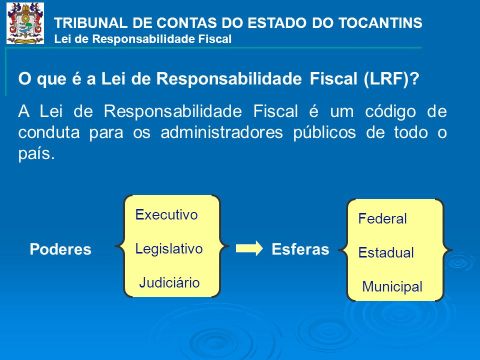TRIBUNAL DE CONTAS DO ESTADO DO TOCANTINS Lei de Responsabilidade Fiscal O que é a Lei de Responsabilidade Fiscal (LRF)? A Lei de Responsabilidade Fis