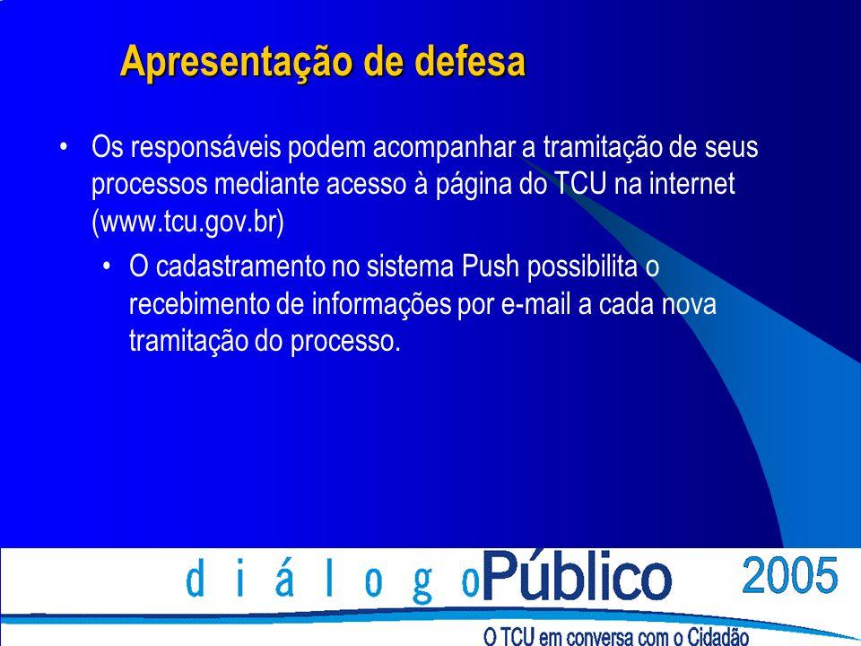 Apresentação de defesa Os responsáveis podem acompanhar a tramitação de seus processos mediante acesso à página do TCU na internet (www.tcu.gov.br) O cadastramento no sistema Push possibilita o recebimento de informações por e-mail a cada nova tramitação do processo.