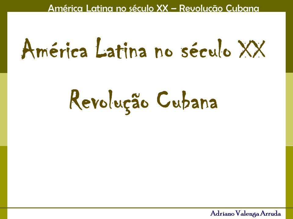 América Latina no século XX – Revolução Cubana Adriano Valenga Arruda América Latina no século XX Revolução Cubana