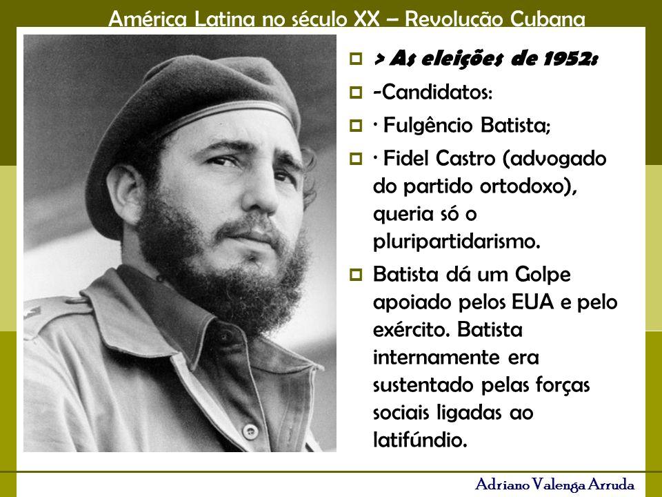 América Latina no século XX – Revolução Cubana Adriano Valenga Arruda > As eleições de 1952: -Candidatos: · Fulgêncio Batista; · Fidel Castro (advogad