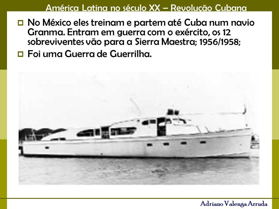 América Latina no século XX – Revolução Cubana Adriano Valenga Arruda No México eles treinam e partem até Cuba num navio Granma. Entram em guerra com