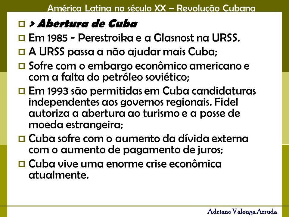 América Latina no século XX – Revolução Cubana Adriano Valenga Arruda > Abertura de Cuba Em 1985 - Perestroika e a Glasnost na URSS. A URSS passa a nã