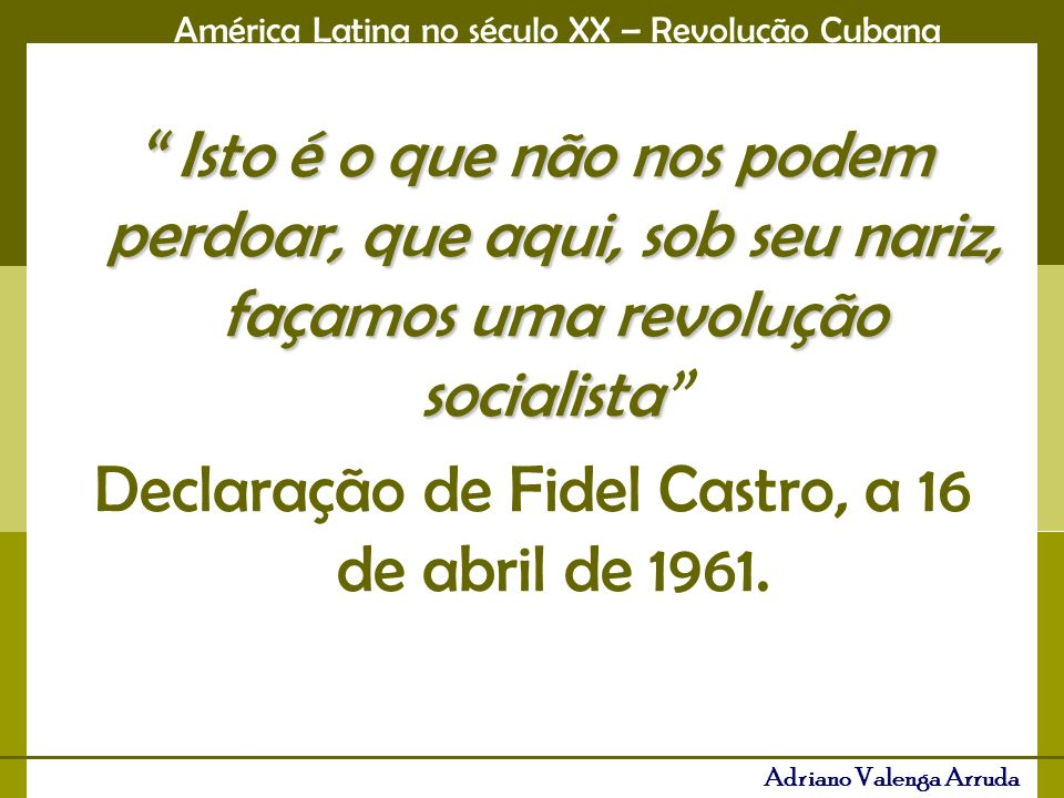 América Latina no século XX – Revolução Cubana Adriano Valenga Arruda Isto é o que não nos podem perdoar, que aqui, sob seu nariz, façamos uma revoluç