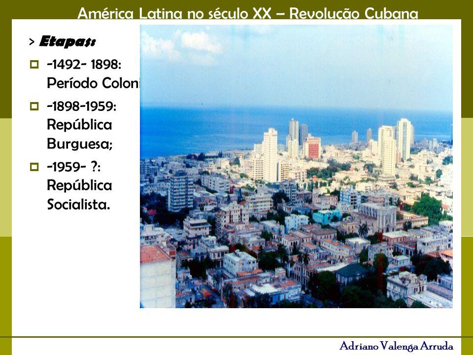 América Latina no século XX – Revolução Cubana Adriano Valenga Arruda > Etapas: -1492- 1898: Período Colonial; -1898-1959: República Burguesa; -1959-