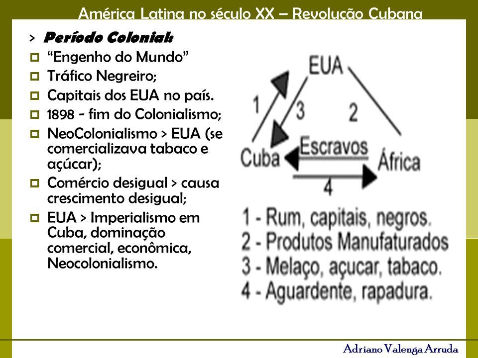 América Latina no século XX – Revolução Cubana Adriano Valenga Arruda > Período Colonial: Engenho do Mundo Tráfico Negreiro; Capitais dos EUA no país.