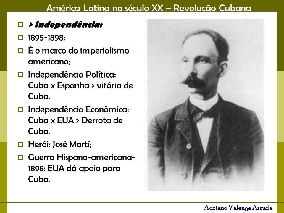 América Latina no século XX – Revolução Cubana Adriano Valenga Arruda > Independência: 1895-1898; É o marco do imperialismo americano; Independência P