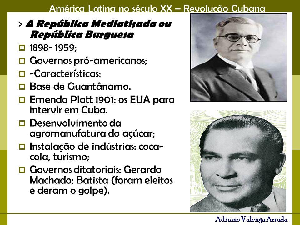 América Latina no século XX – Revolução Cubana Adriano Valenga Arruda > A República Mediatisada ou República Burguesa 1898- 1959; Governos pró-america