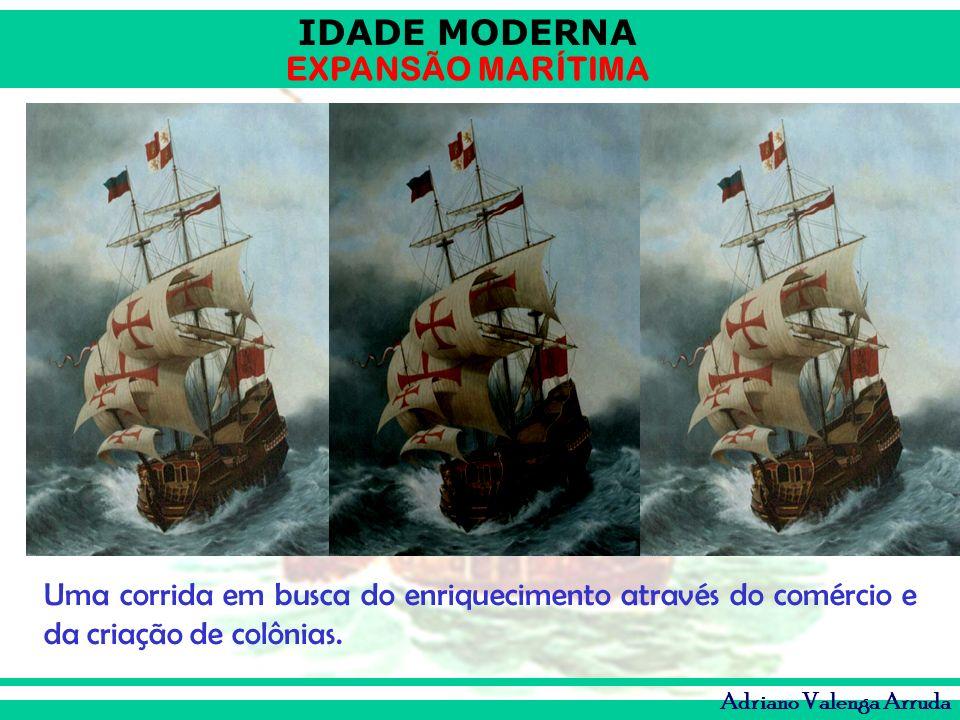 IDADE MODERNA EXPANSÃO MARÍTIMA Adriano Valenga Arruda Uma corrida em busca do enriquecimento através do comércio e da criação de colônias.