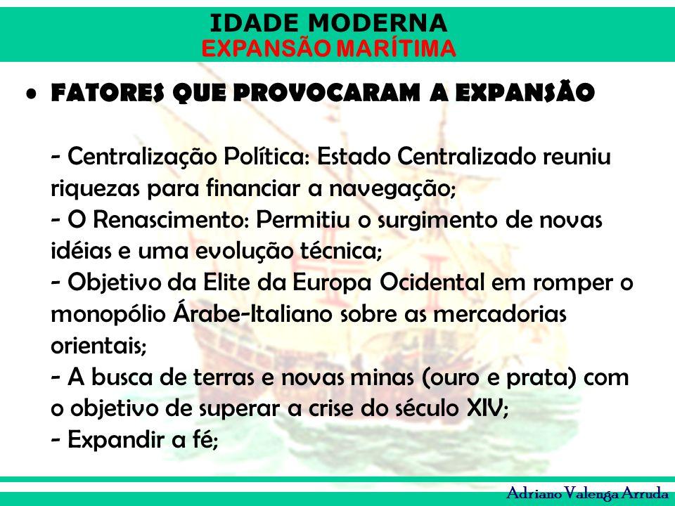 IDADE MODERNA EXPANSÃO MARÍTIMA Adriano Valenga Arruda FATORES QUE PROVOCARAM A EXPANSÃO - Centralização Política: Estado Centralizado reuniu riquezas
