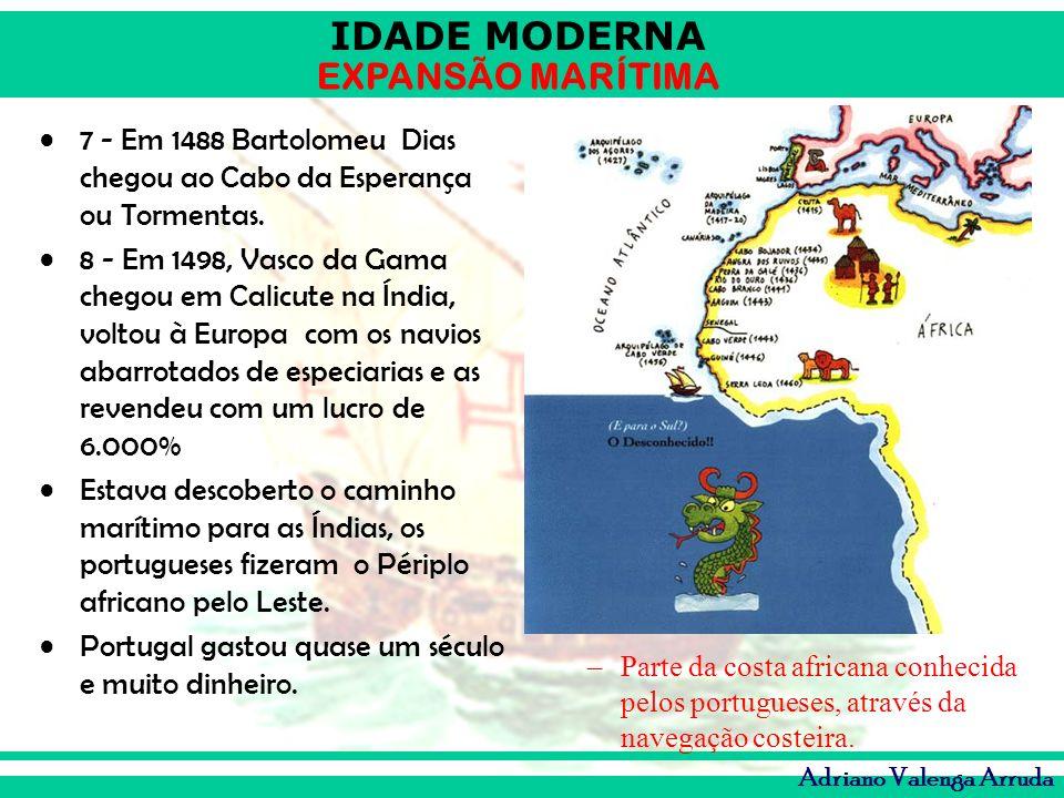 IDADE MODERNA EXPANSÃO MARÍTIMA Adriano Valenga Arruda 7 - Em 1488 Bartolomeu Dias chegou ao Cabo da Esperança ou Tormentas. 8 - Em 1498, Vasco da Gam