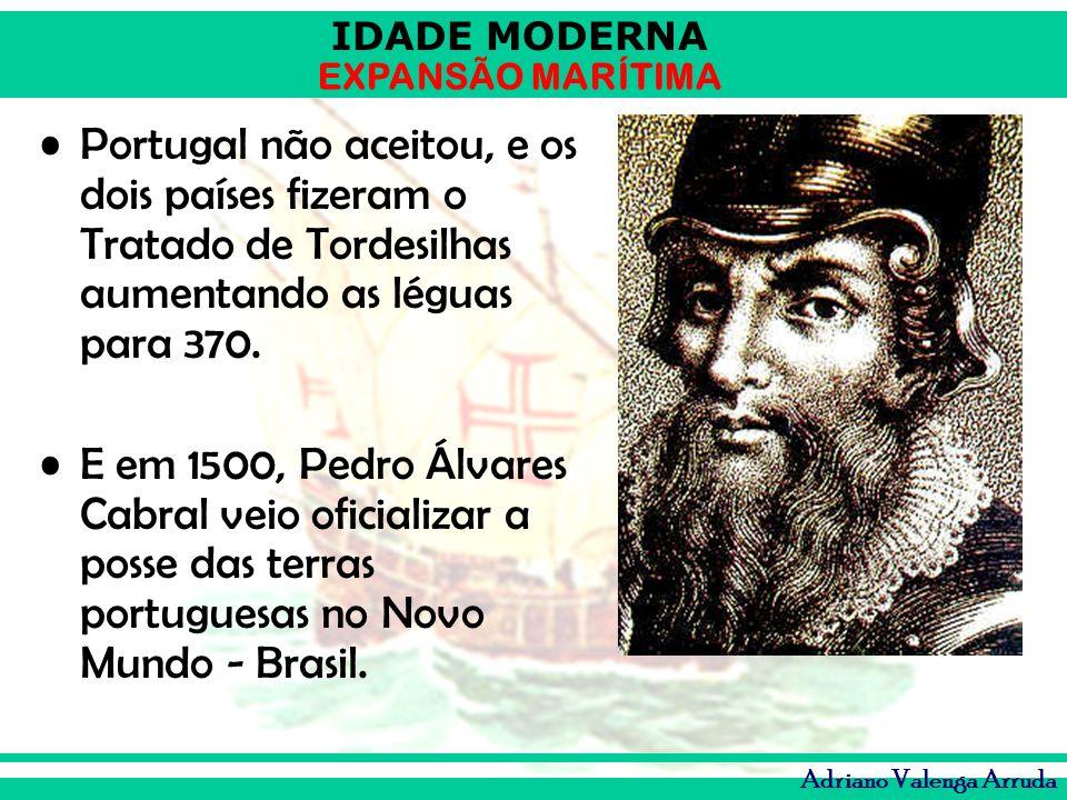 IDADE MODERNA EXPANSÃO MARÍTIMA Adriano Valenga Arruda Portugal não aceitou, e os dois países fizeram o Tratado de Tordesilhas aumentando as léguas pa