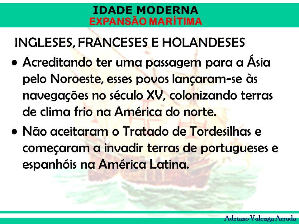 IDADE MODERNA EXPANSÃO MARÍTIMA Adriano Valenga Arruda INGLESES, FRANCESES E HOLANDESES Acreditando ter uma passagem para a Ásia pelo Noroeste, esses