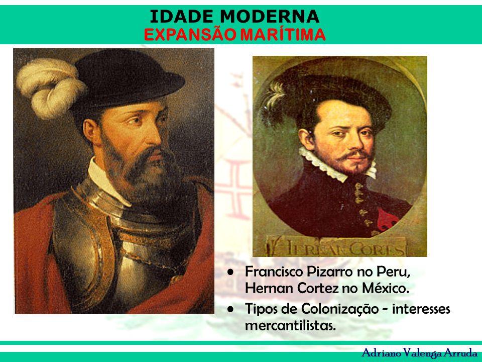 IDADE MODERNA EXPANSÃO MARÍTIMA Adriano Valenga Arruda Francisco Pizarro no Peru, Hernan Cortez no México. Tipos de Colonização - interesses mercantil