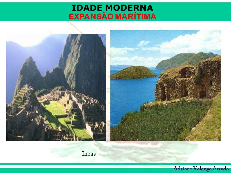 IDADE MODERNA EXPANSÃO MARÍTIMA Adriano Valenga Arruda –Incas