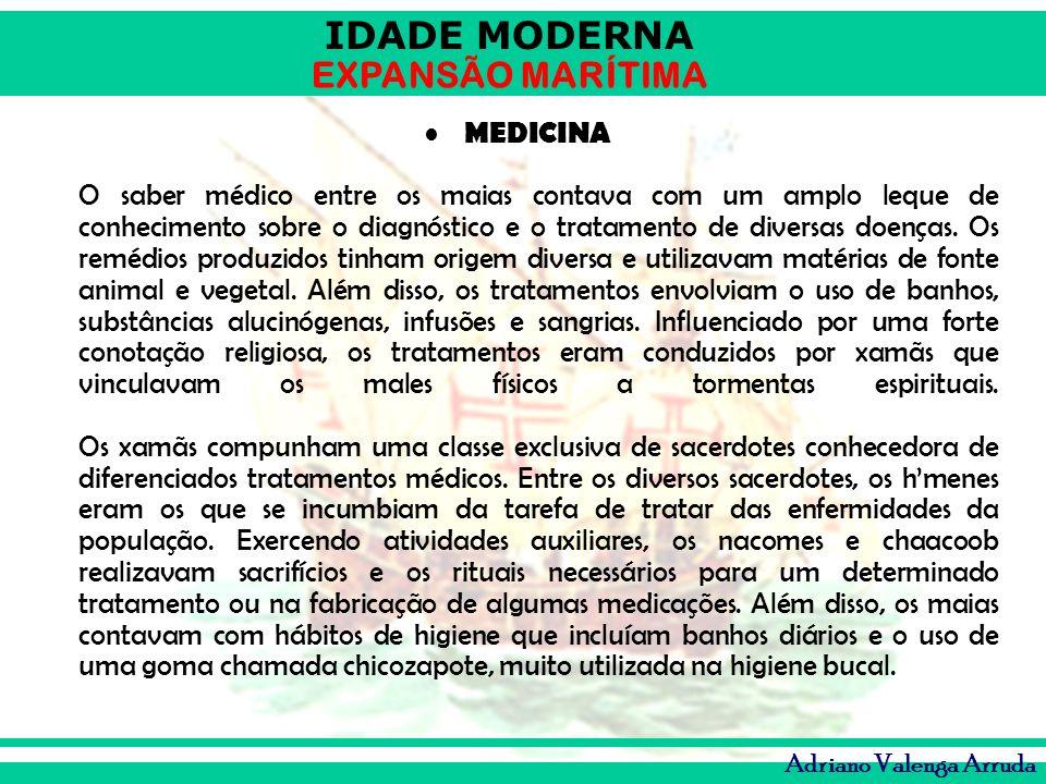 IDADE MODERNA EXPANSÃO MARÍTIMA Adriano Valenga Arruda MEDICINA O saber médico entre os maias contava com um amplo leque de conhecimento sobre o diagn