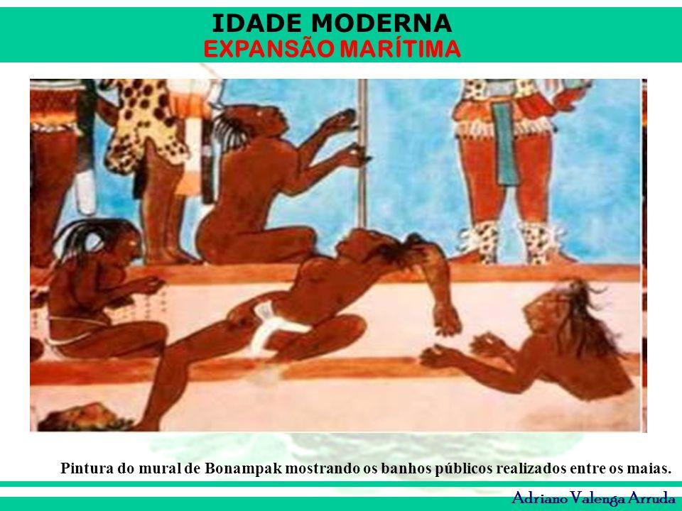 IDADE MODERNA EXPANSÃO MARÍTIMA Adriano Valenga Arruda Pintura do mural de Bonampak mostrando os banhos públicos realizados entre os maias.