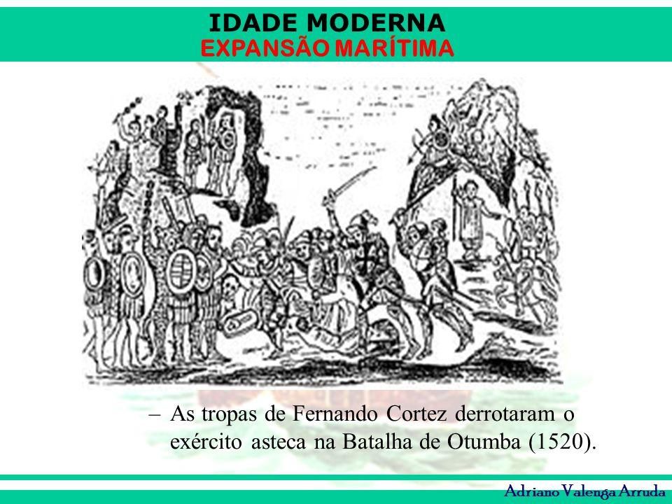 IDADE MODERNA EXPANSÃO MARÍTIMA Adriano Valenga Arruda –As tropas de Fernando Cortez derrotaram o exército asteca na Batalha de Otumba (1520).