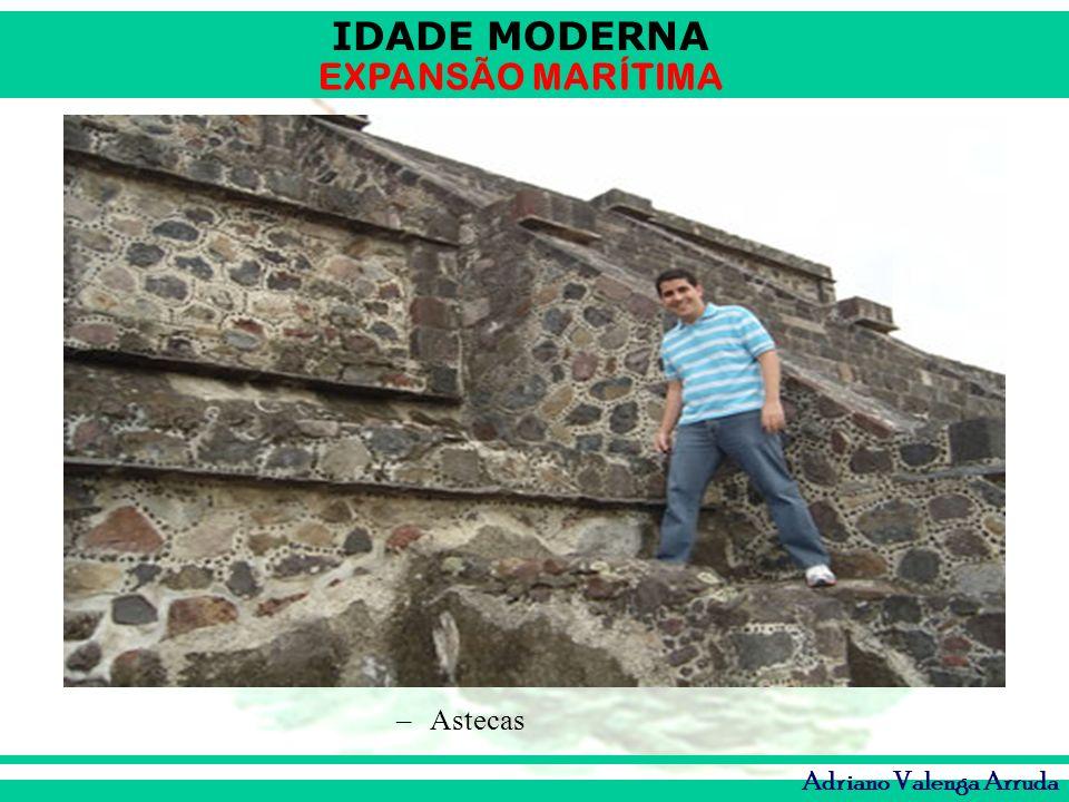 IDADE MODERNA EXPANSÃO MARÍTIMA Adriano Valenga Arruda –Astecas