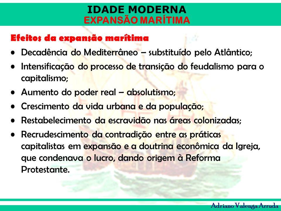 IDADE MODERNA EXPANSÃO MARÍTIMA Adriano Valenga Arruda Efeitos da expansão marítima Decadência do Mediterrâneo – substituído pelo Atlântico; Intensifi