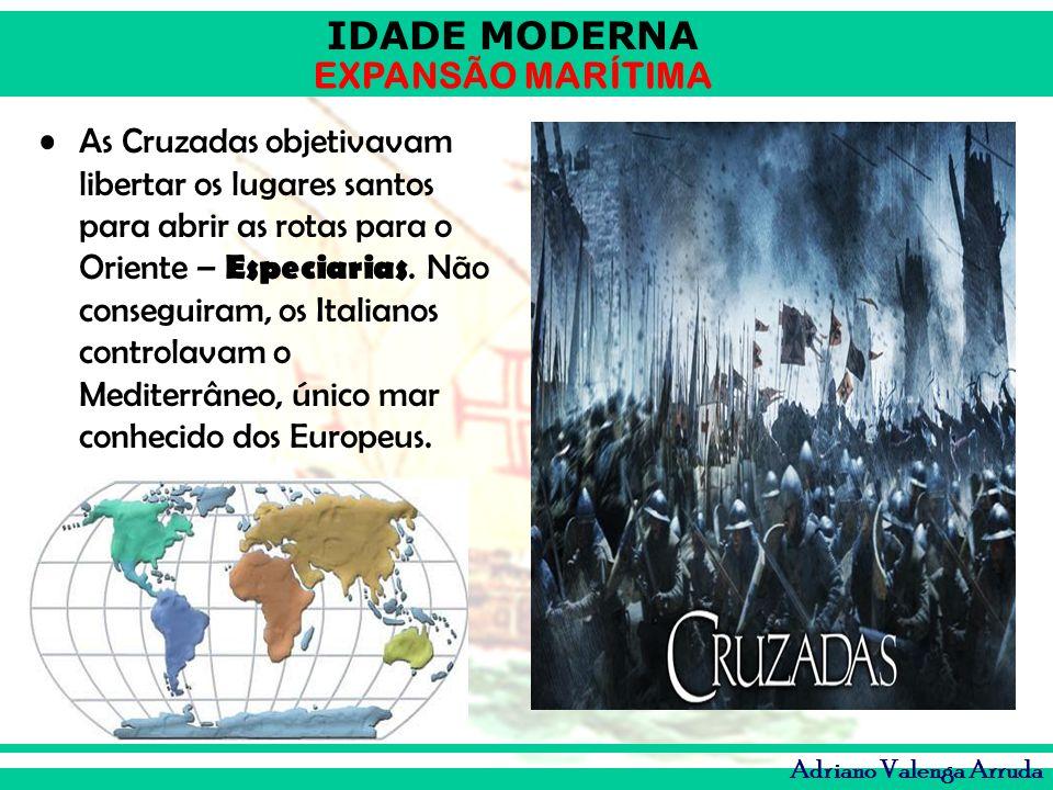 IDADE MODERNA EXPANSÃO MARÍTIMA Adriano Valenga Arruda As Cruzadas objetivavam libertar os lugares santos para abrir as rotas para o Oriente – Especia
