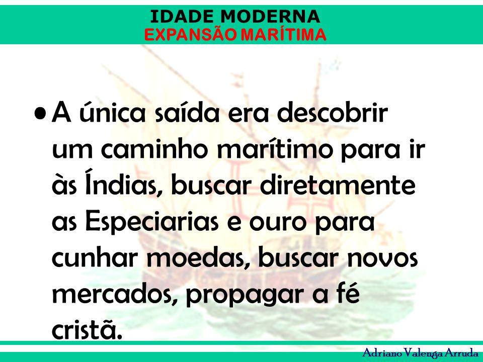 IDADE MODERNA EXPANSÃO MARÍTIMA Adriano Valenga Arruda A única saída era descobrir um caminho marítimo para ir às Índias, buscar diretamente as Especi