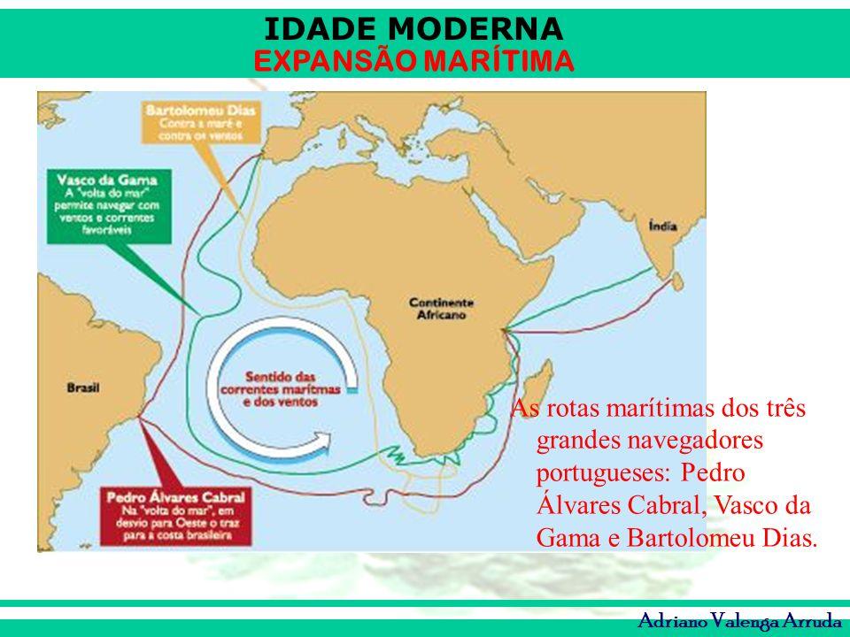 IDADE MODERNA EXPANSÃO MARÍTIMA Adriano Valenga Arruda As rotas marítimas dos três grandes navegadores portugueses: Pedro Álvares Cabral, Vasco da Gam