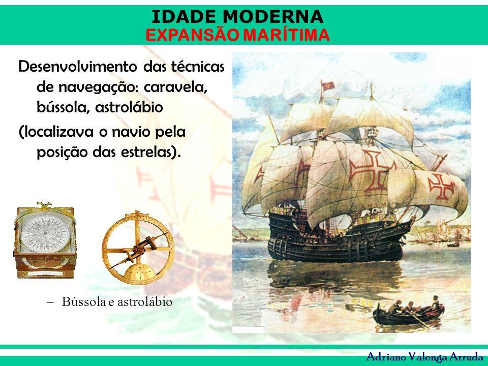 IDADE MODERNA EXPANSÃO MARÍTIMA Adriano Valenga Arruda Desenvolvimento das técnicas de navegação: caravela, bússola, astrolábio (localizava o navio pe