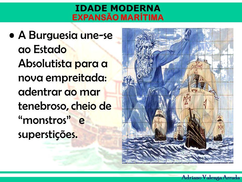 IDADE MODERNA EXPANSÃO MARÍTIMA Adriano Valenga Arruda A Burguesia une-se ao Estado Absolutista para a nova empreitada: adentrar ao mar tenebroso, che