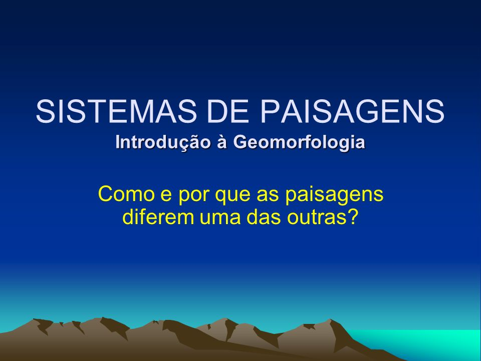 Introdução à Geomorfologia SISTEMAS DE PAISAGENS Introdução à Geomorfologia Como e por que as paisagens diferem uma das outras?