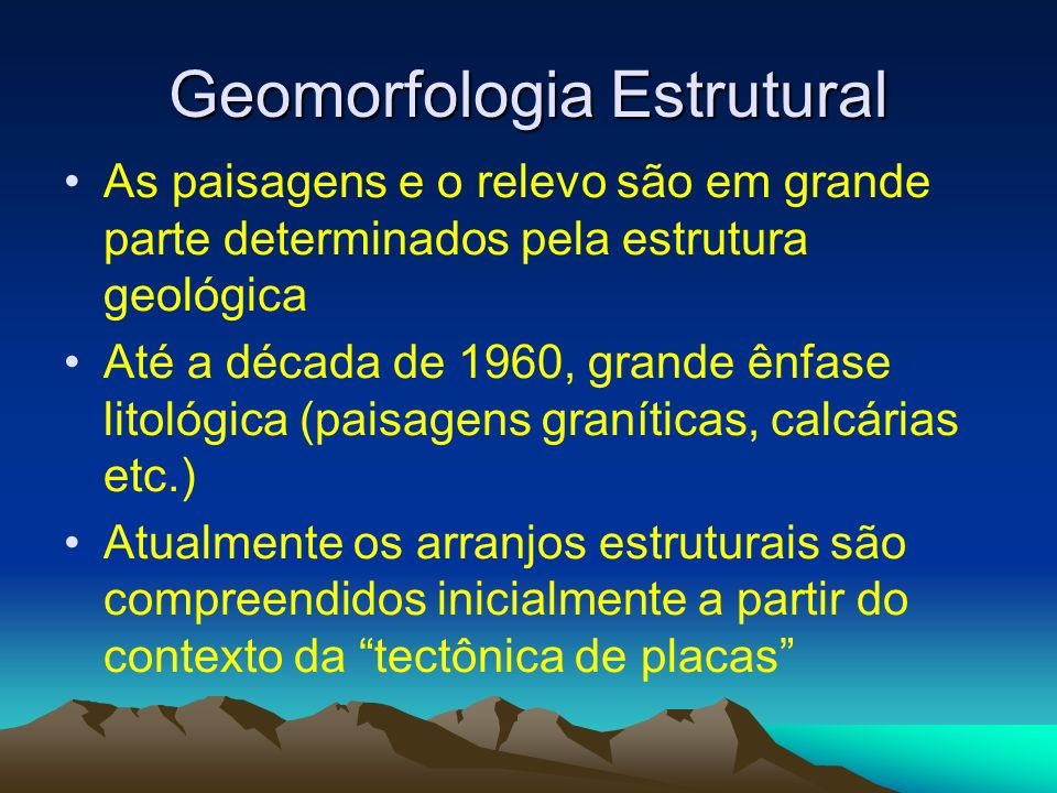 Geomorfologia Estrutural As paisagens e o relevo são em grande parte determinados pela estrutura geológica Até a década de 1960, grande ênfase litológ