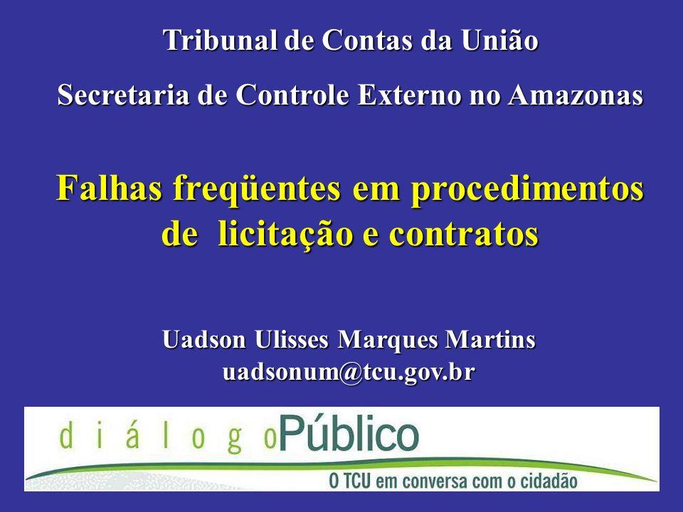 Falhas freqüentes em procedimentos de licitação e contratos Tribunal de Contas da União Secretaria de Controle Externo no Amazonas Uadson Ulisses Marques Martins uadsonum@tcu.gov.br