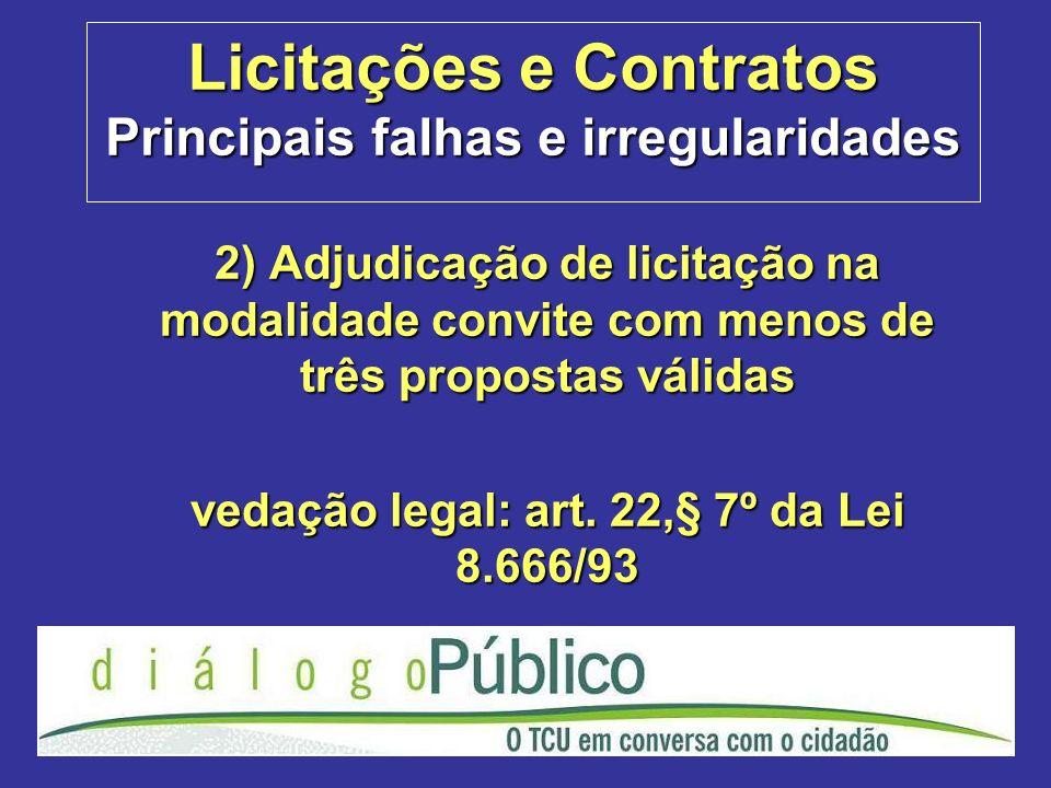 Licitações e Contratos Principais falhas e irregularidades 2) Adjudicação de licitação na modalidade convite com menos de três propostas válidas vedação legal: art.