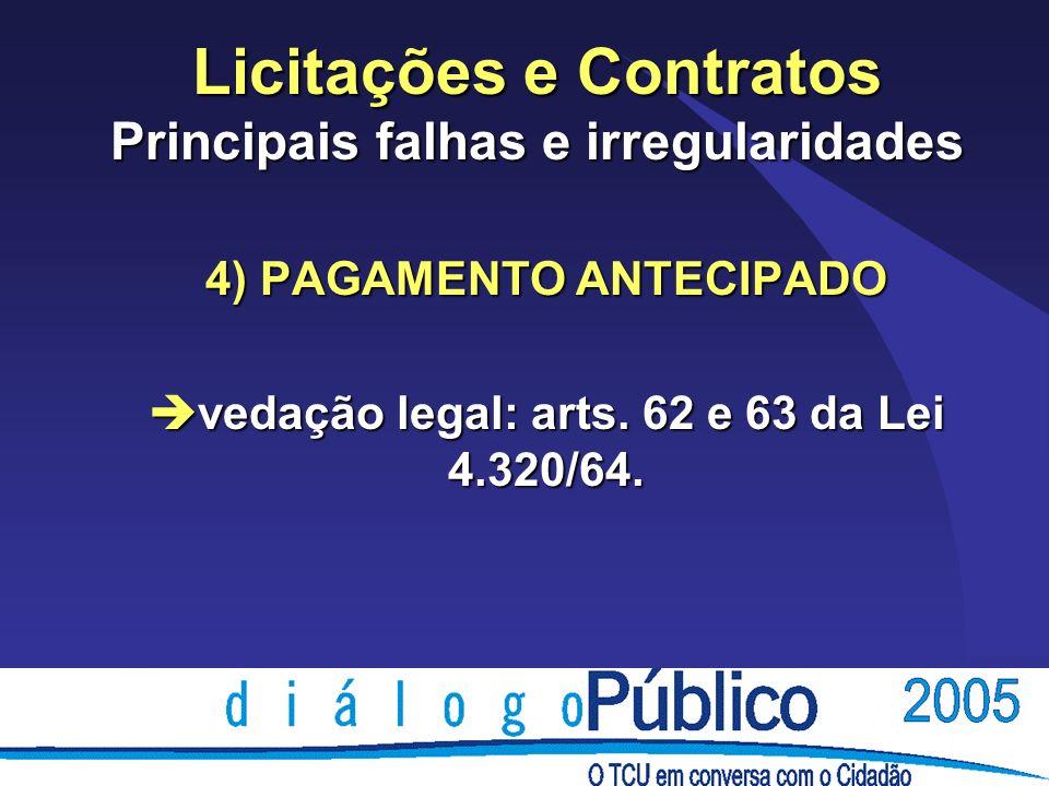 Licitações e Contratos Principais falhas e irregularidades 4) PAGAMENTO ANTECIPADO è vedação legal: arts. 62 e 63 da Lei 4.320/64.
