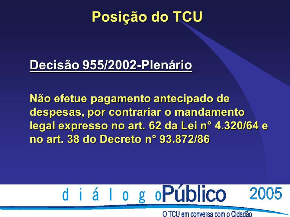 Posição do TCU Decisão 955/2002-Plenário Não efetue pagamento antecipado de despesas, por contrariar o mandamento legal expresso no art.