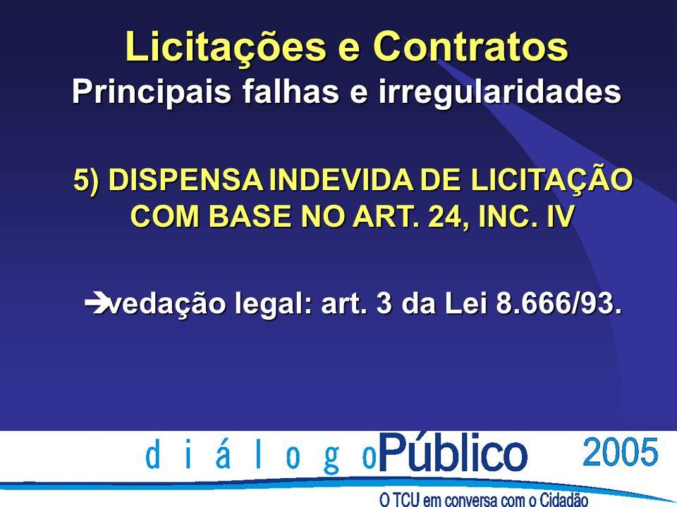 Licitações e Contratos Principais falhas e irregularidades 5) DISPENSA INDEVIDA DE LICITAÇÃO COM BASE NO ART. 24, INC. IV è vedação legal: art. 3 da L