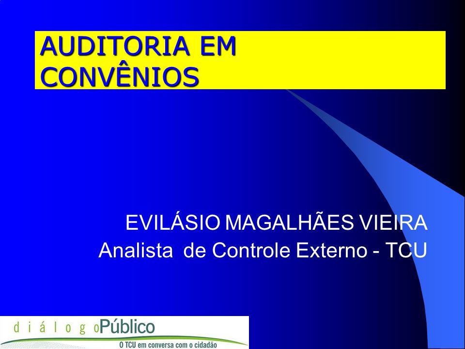 AUDITORIA EM CONVÊNIOS EVILÁSIO MAGALHÃES VIEIRA Analista de Controle Externo - TCU