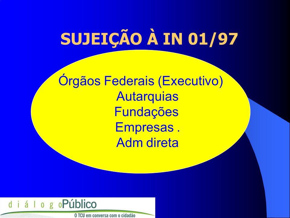 SUJEIÇÃO À IN 01/97 Órgãos Federais (Executivo) Autarquias Fundações Empresas. Adm direta