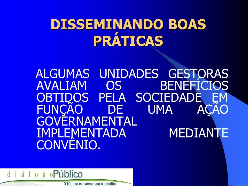 DISSEMINANDO BOAS PRÁTICAS ALGUMAS UNIDADES GESTORAS AVALIAM OS BENEFÍCIOS OBTIDOS PELA SOCIEDADE EM FUNÇÃO DE UMA AÇÃO GOVERNAMENTAL IMPLEMENTADA MED