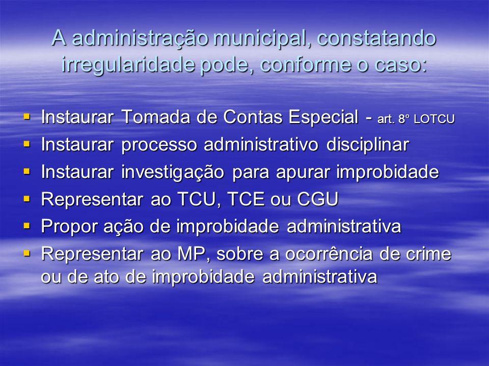 A administração municipal, constatando irregularidade pode, conforme o caso: Instaurar Tomada de Contas Especial - art. 8° LOTCU Instaurar Tomada de C