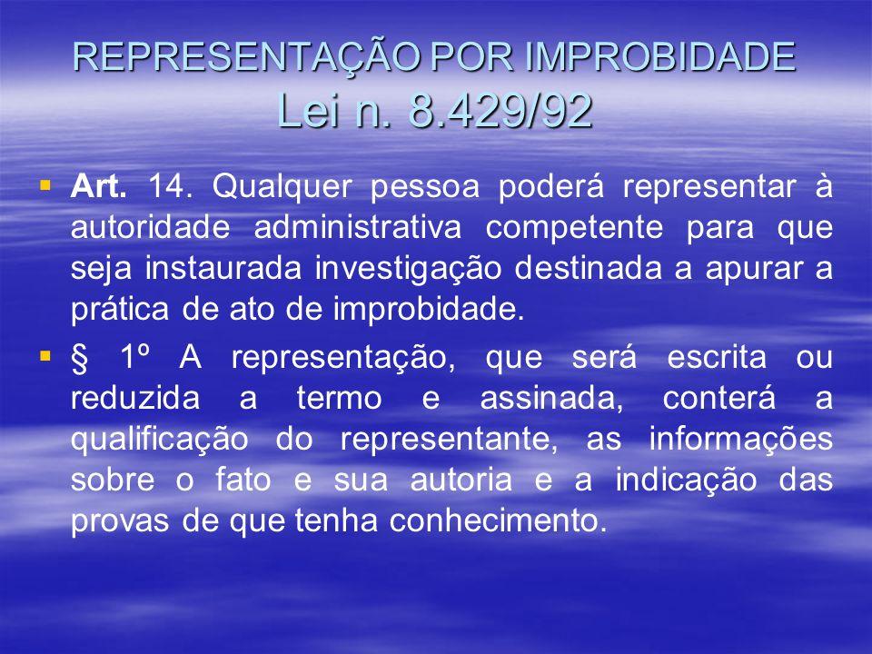 REPRESENTAÇÃO POR IMPROBIDADE Lei n. 8.429/92 Art. 14. Qualquer pessoa poderá representar à autoridade administrativa competente para que seja instaur