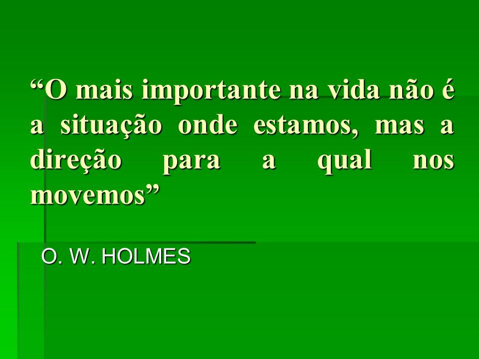 O mais importante na vida não é a situação onde estamos, mas a direção para a qual nos movemos O. W. HOLMES