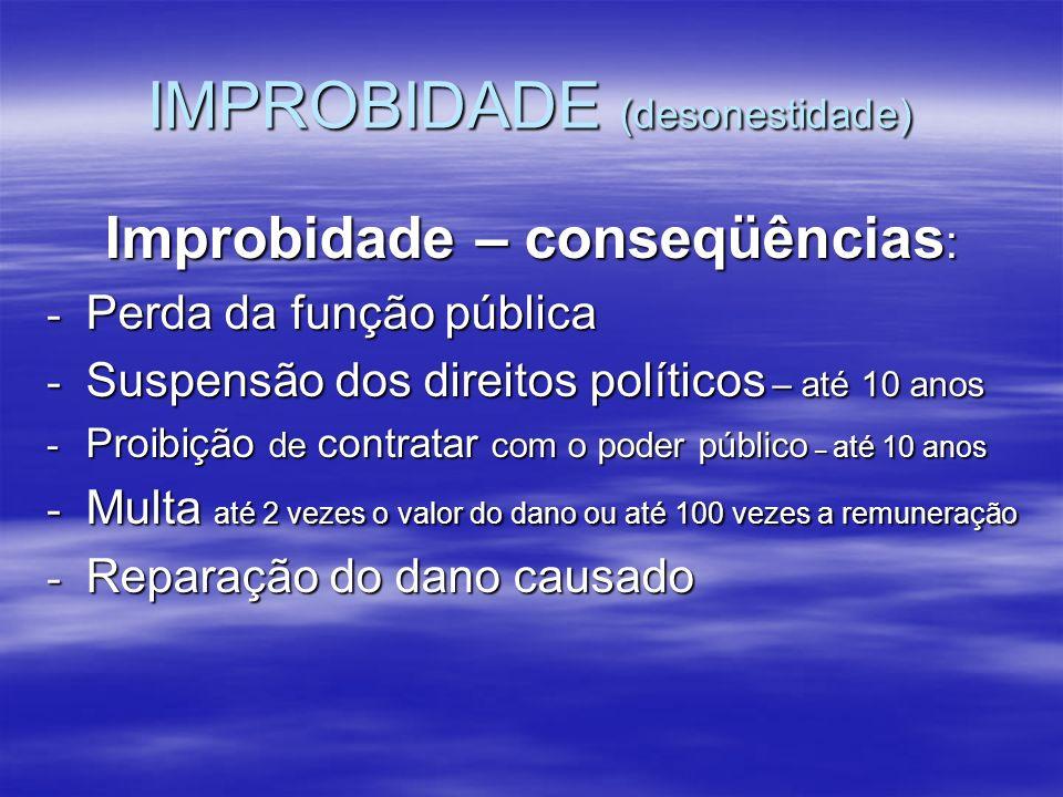 IMPROBIDADE (desonestidade) Improbidade – conseqüências : - Perda da função pública - Suspensão dos direitos políticos – até 10 anos - Proibição de co