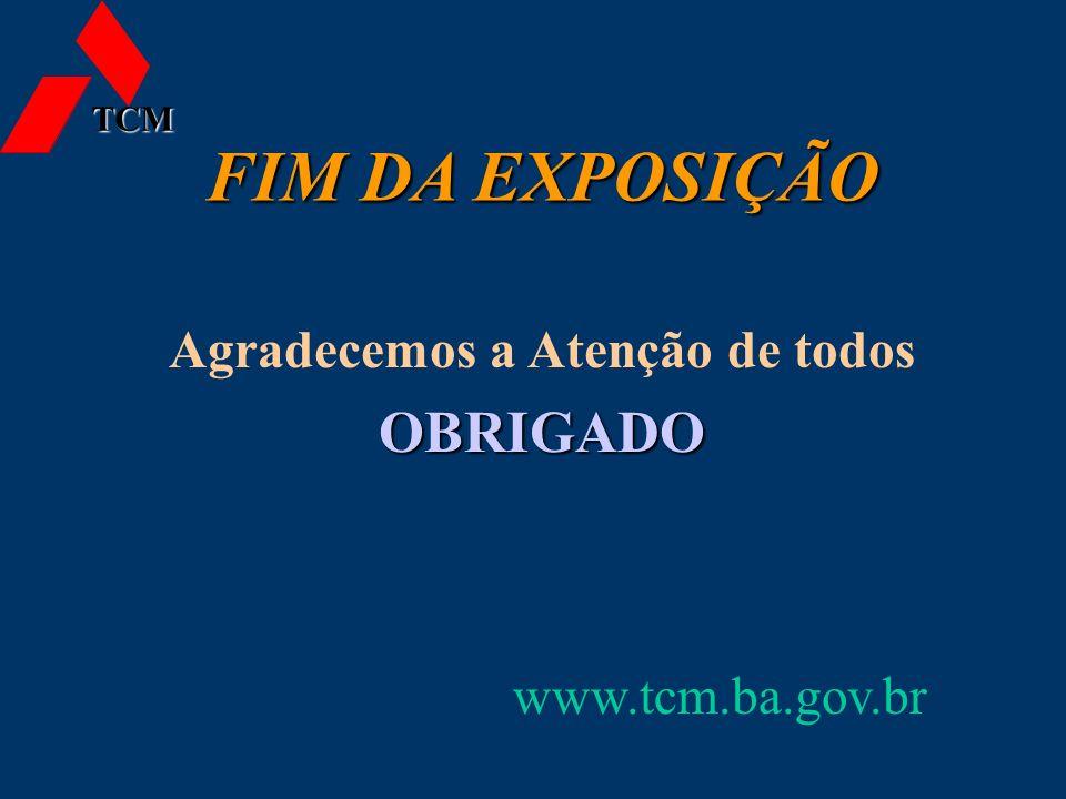 FIM DA EXPOSIÇÃO www.tcm.ba.gov.br Agradecemos a Atenção de todosOBRIGADO TCM