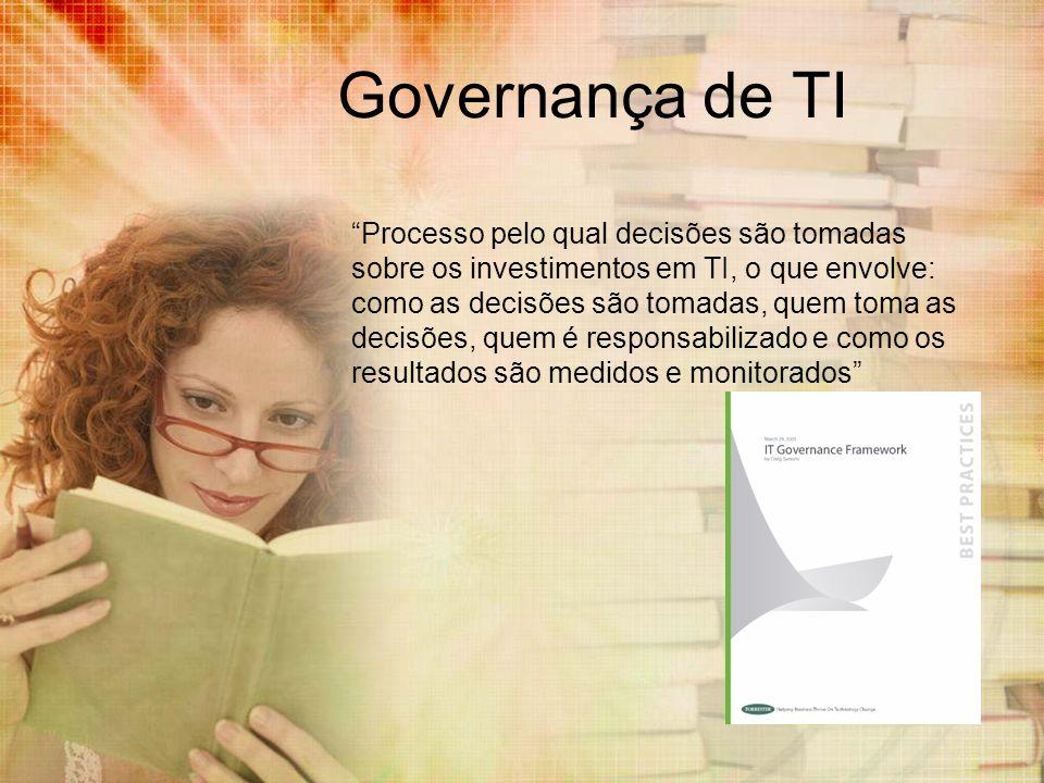 Governança de TI Processo pelo qual decisões são tomadas sobre os investimentos em TI, o que envolve: como as decisões são tomadas, quem toma as decis